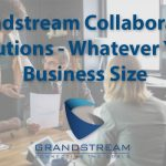 Grandstream collaboration solutions –  no matter your business size